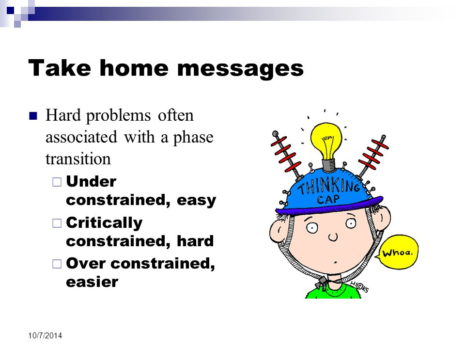 Take home messages Hard problems often associated with a phase transition  Under constrained, easy  Critically constrained, hard  Over constrained, easier 10/7/2014