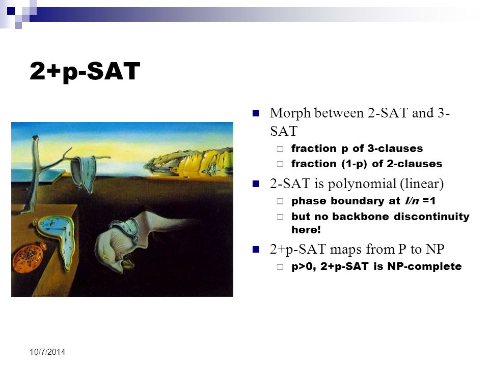 10/7/2014 2+p-SAT Morph between 2-SAT and 3- SAT  fraction p of 3-clauses  fraction (1-p) of 2-clauses 2-SAT is polynomial (linear)  phase boundary at l/n =1  but no backbone discontinuity here.