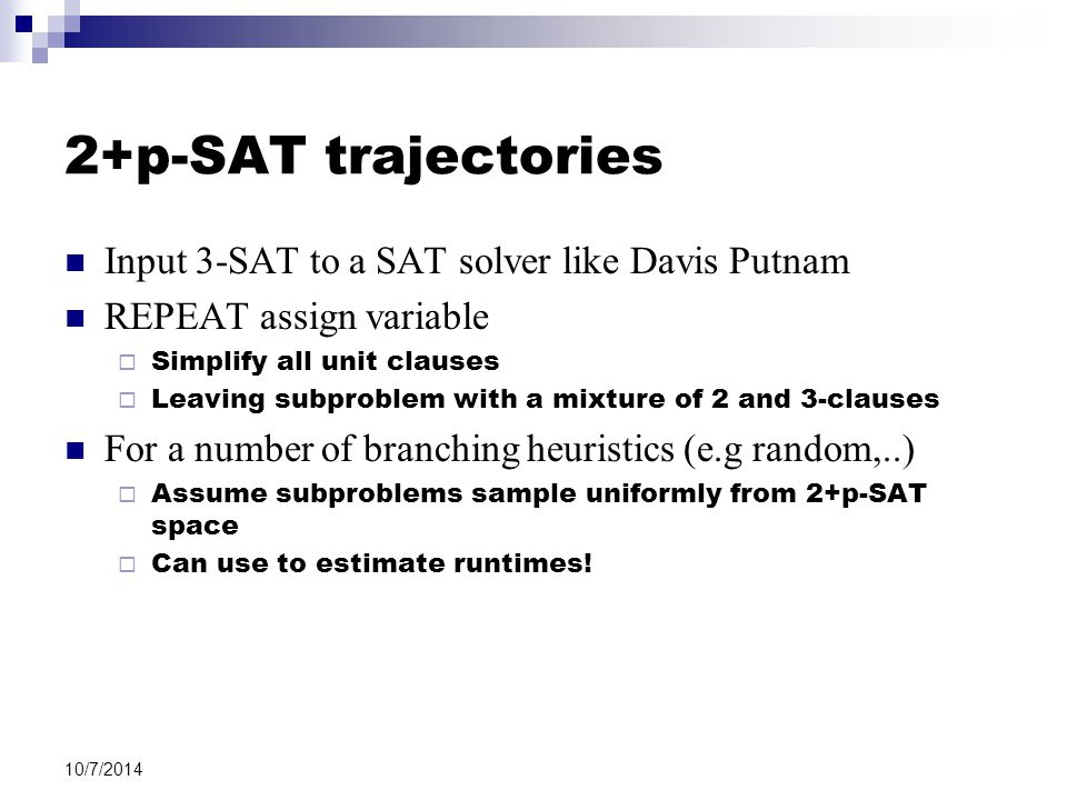 10/7/2014 2+p-SAT trajectories Input 3-SAT to a SAT solver like Davis Putnam REPEAT assign variable  Simplify all unit clauses  Leaving subproblem w