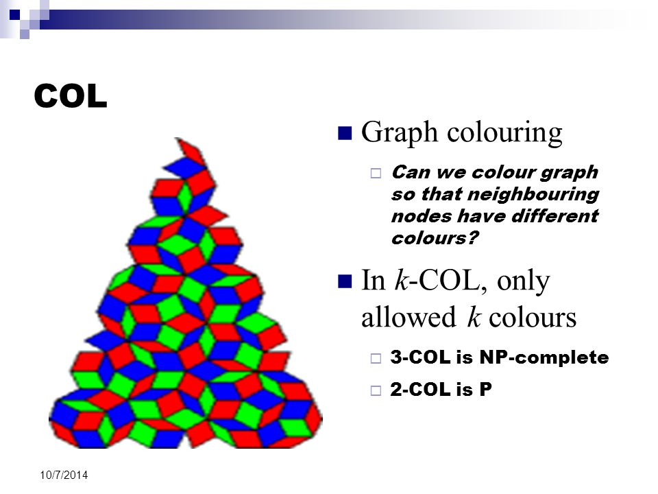 10/7/2014 COL Graph colouring  Can we colour graph so that neighbouring nodes have different colours.