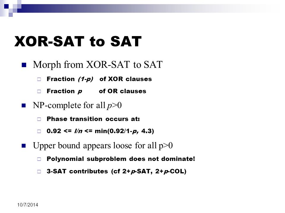 10/7/2014 XOR-SAT to SAT Morph from XOR-SAT to SAT  Fraction (1-p) of XOR clauses  Fraction p of OR clauses NP-complete for all p>0  Phase transiti
