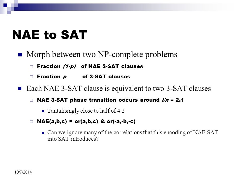 10/7/2014 NAE to SAT Morph between two NP-complete problems  Fraction (1-p) of NAE 3-SAT clauses  Fraction p of 3-SAT clauses Each NAE 3-SAT clause is equivalent to two 3-SAT clauses  NAE 3-SAT phase transition occurs around l/n = 2.1 Tantalisingly close to half of 4.2  NAE(a,b,c) = or(a,b,c) & or(-a,-b,-c) Can we ignore many of the correlations that this encoding of NAE SAT into SAT introduces