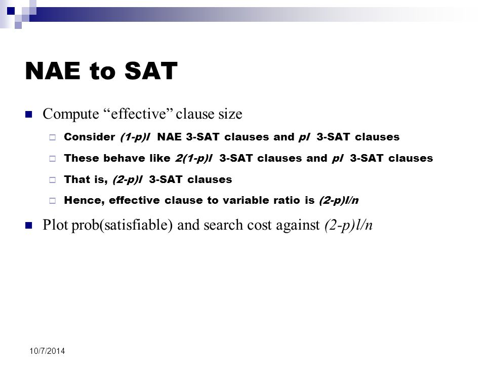 "10/7/2014 NAE to SAT Compute ""effective"" clause size  Consider (1-p)l NAE 3-SAT clauses and pl 3-SAT clauses  These behave like 2(1-p)l 3-SAT clause"