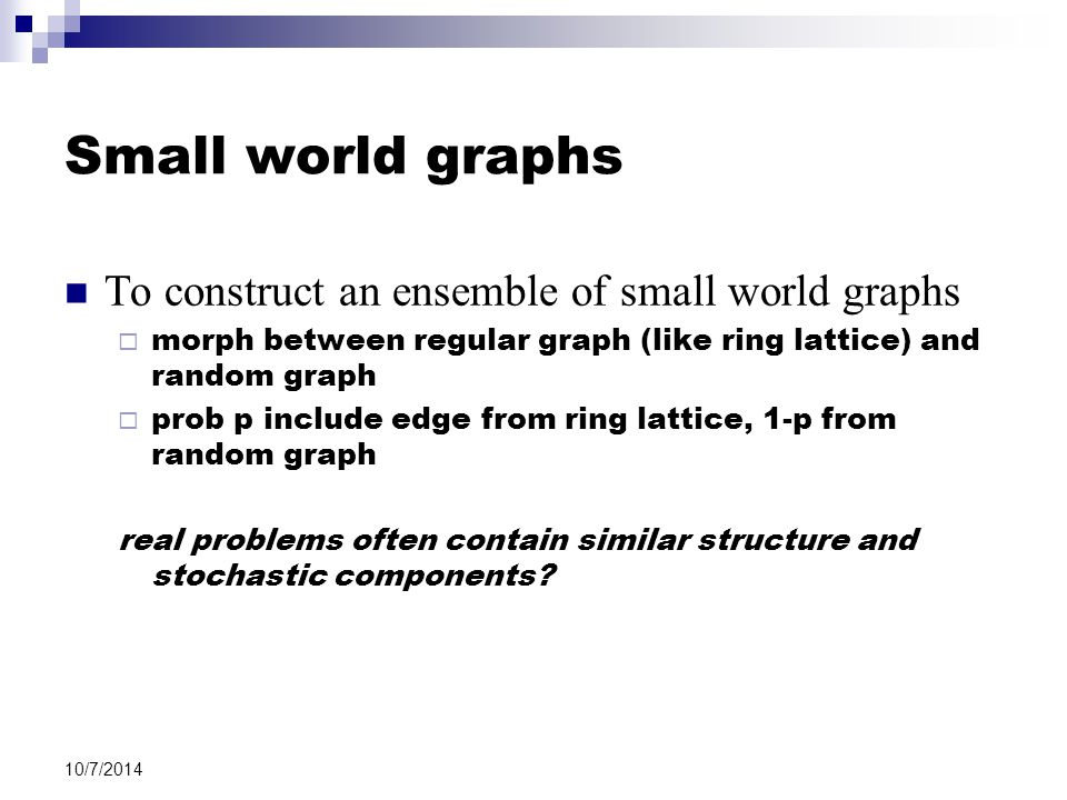 10/7/2014 Small world graphs To construct an ensemble of small world graphs  morph between regular graph (like ring lattice) and random graph  prob p include edge from ring lattice, 1-p from random graph real problems often contain similar structure and stochastic components?