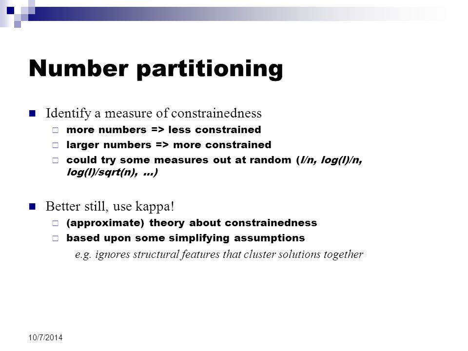 10/7/2014 Number partitioning Identify a measure of constrainedness  more numbers => less constrained  larger numbers => more constrained  could try some measures out at random (l/n, log(l)/n, log(l)/sqrt(n), …) Better still, use kappa.
