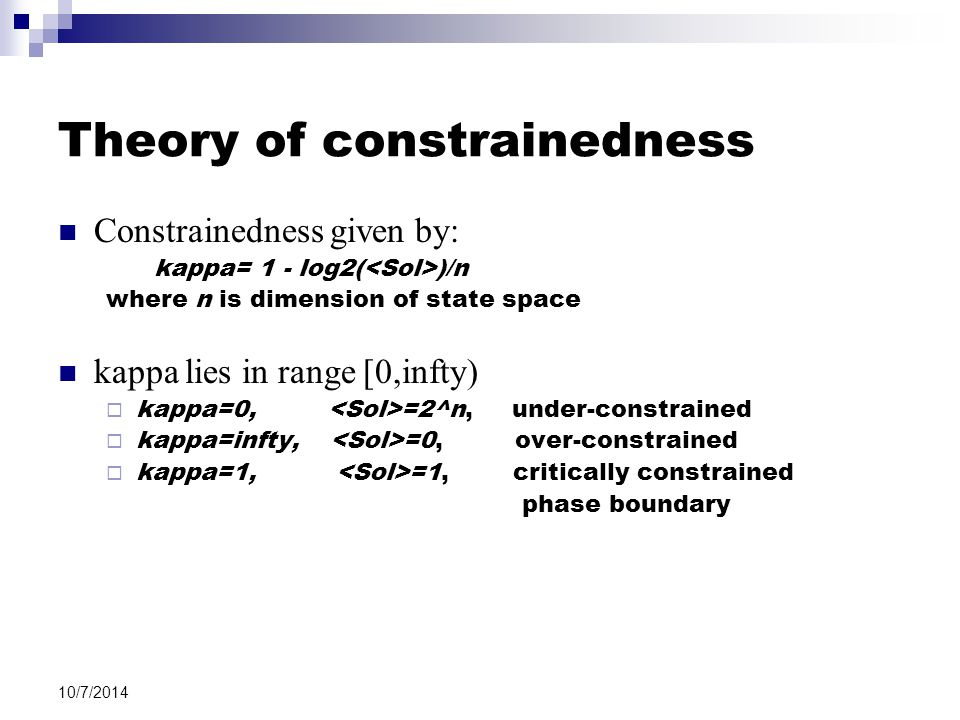 10/7/2014 Theory of constrainedness Constrainedness given by: kappa= 1 - log2( )/n where n is dimension of state space kappa lies in range [0,infty)  kappa=0, =2^n, under-constrained  kappa=infty, =0, over-constrained  kappa=1, =1, critically constrained phase boundary