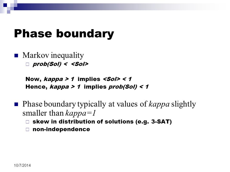 10/7/2014 Phase boundary Markov inequality  prob(Sol) Now, kappa > 1 implies < 1 Hence, kappa > 1 implies prob(Sol) < 1 Phase boundary typically at values of kappa slightly smaller than kappa=1  skew in distribution of solutions (e.g.