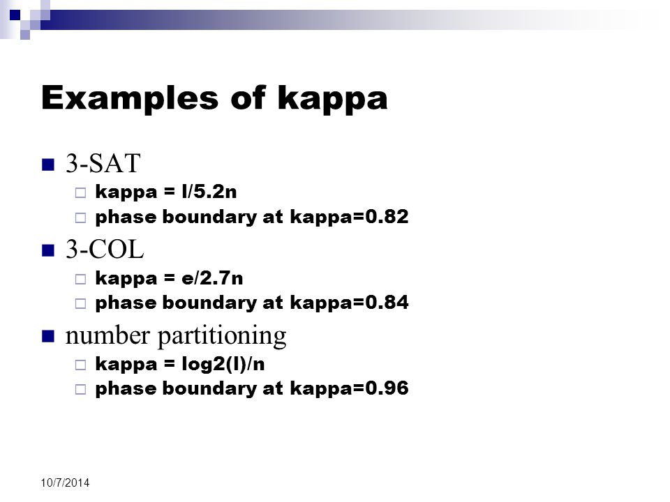 10/7/2014 Examples of kappa 3-SAT  kappa = l/5.2n  phase boundary at kappa=0.82 3-COL  kappa = e/2.7n  phase boundary at kappa=0.84 number partitioning  kappa = log2(l)/n  phase boundary at kappa=0.96