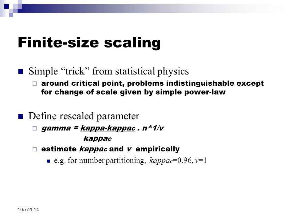 10/7/2014 Finite-size scaling Simple trick from statistical physics  around critical point, problems indistinguishable except for change of scale given by simple power-law Define rescaled parameter  gamma = kappa-kappa c.