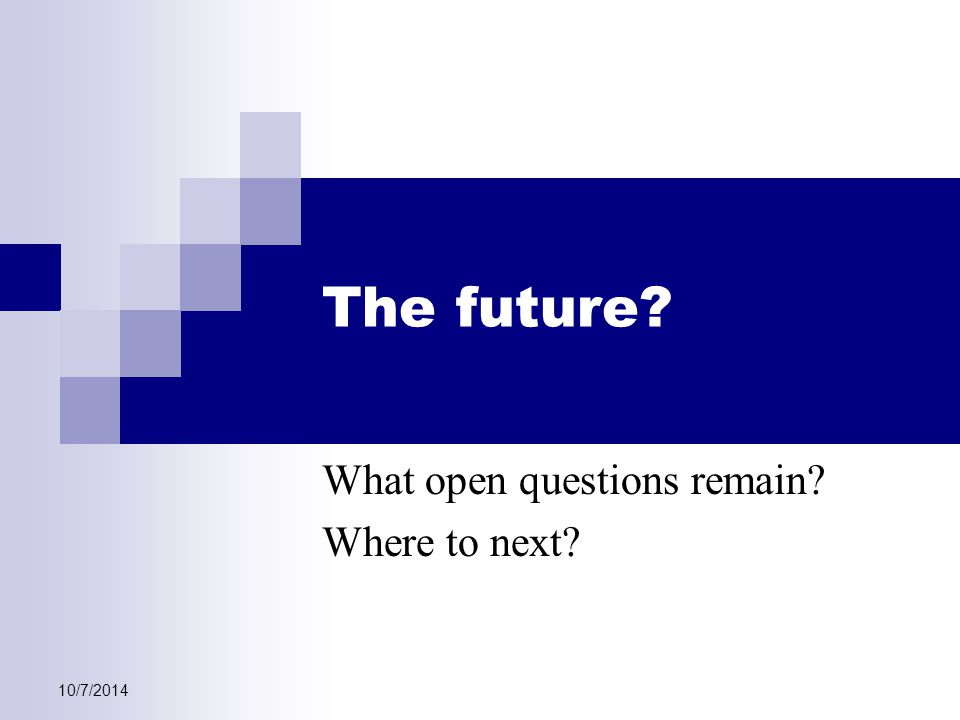 The future? What open questions remain? Where to next?