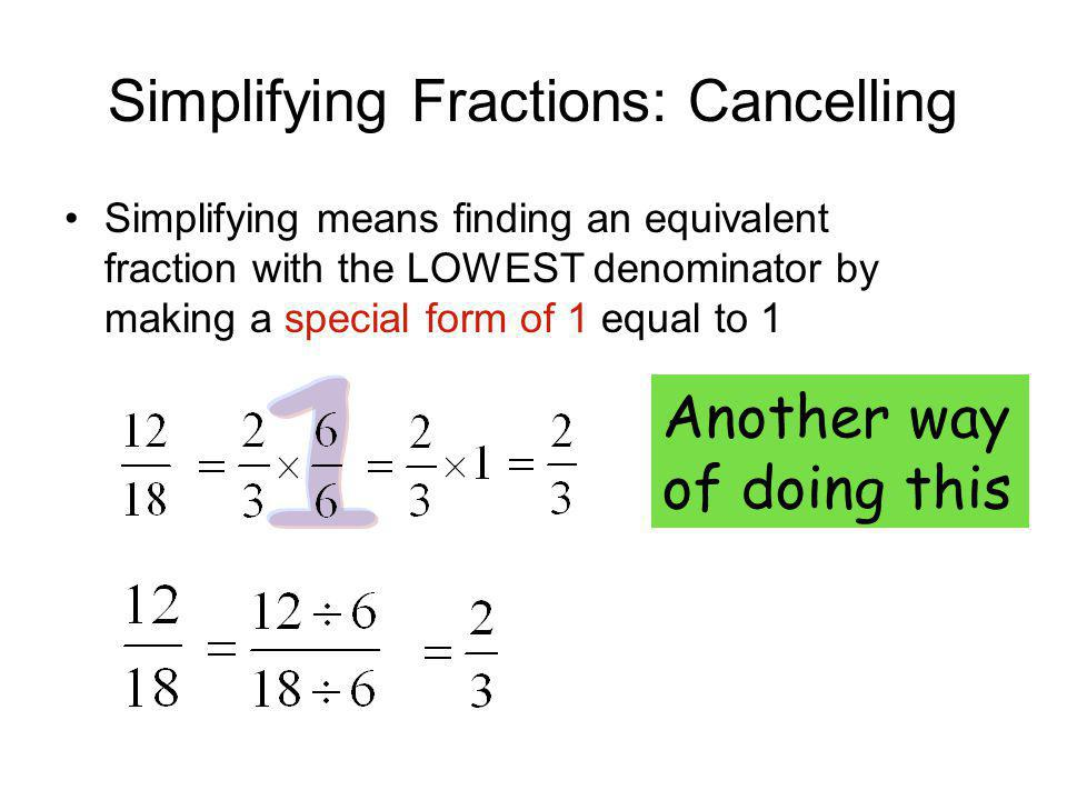 Simplifying Fractions: Cancelling Simplifying means finding an equivalent fraction with the LOWEST denominator by making a special form of 1 equal to