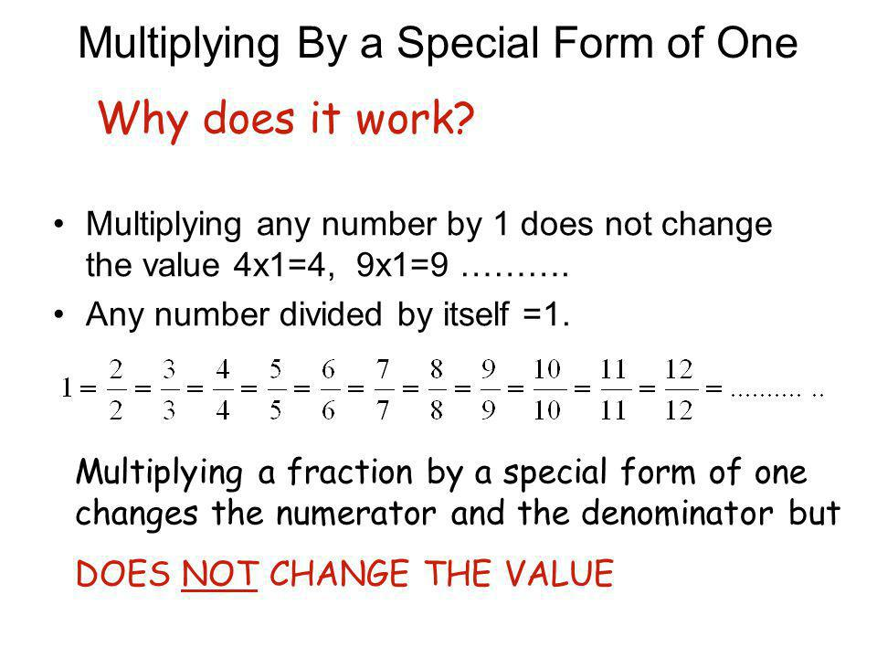 Multiplying By a Special Form of One Multiplying any number by 1 does not change the value 4x1=4, 9x1=9 ……….