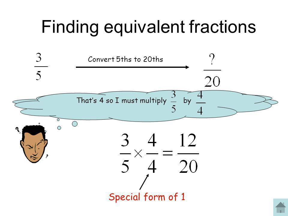 Finding equivalent fractions Convert 5ths to 20ths What do we multiply 5 by to get a product of 20? That's 4 so I must multiply by Special form of 1