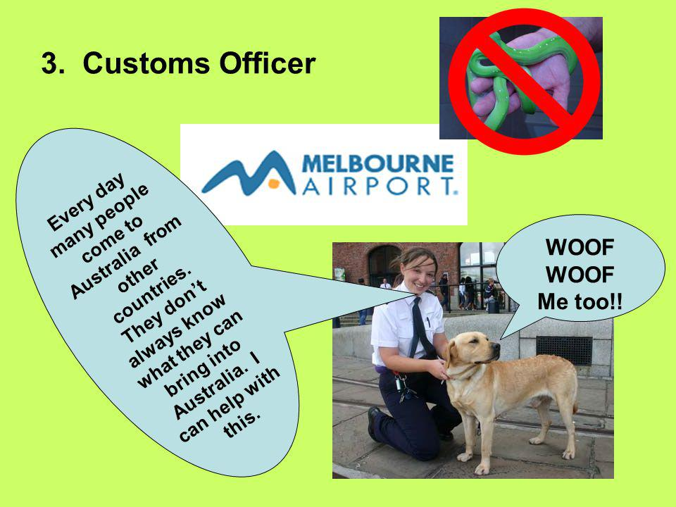 3. Customs Officer Every day many people come to Australia from other countries. They don't always know what they can bring into Australia. I can help