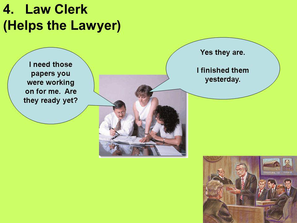4. Law Clerk (Helps the Lawyer) I need those papers you were working on for me. Are they ready yet? Yes they are. I finished them yesterday.