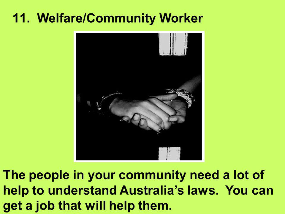 11. Welfare/Community Worker The people in your community need a lot of help to understand Australia's laws. You can get a job that will help them.