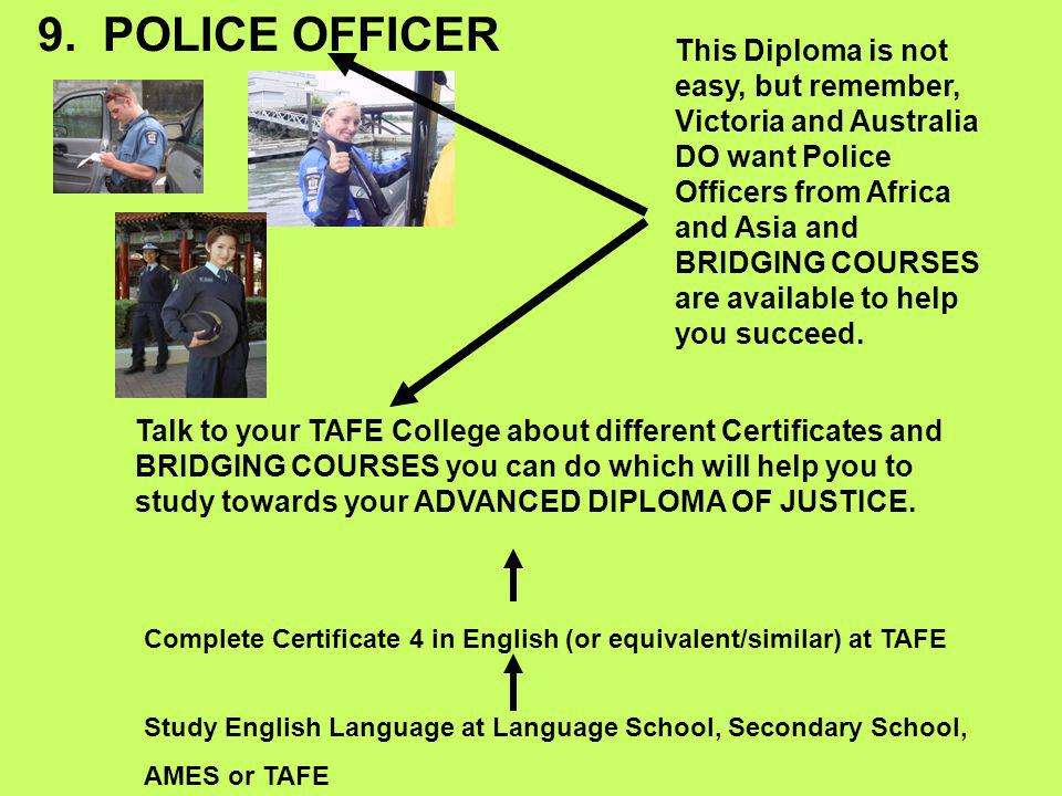 9. POLICE OFFICER Study English Language at Language School, Secondary School, AMES or TAFE Complete Certificate 4 in English (or equivalent/similar)