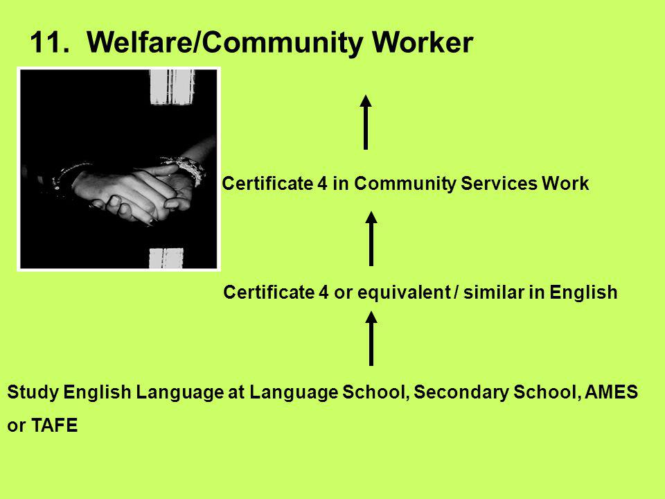 11. Welfare/Community Worker Study English Language at Language School, Secondary School, AMES or TAFE Certificate 4 or equivalent / similar in Englis
