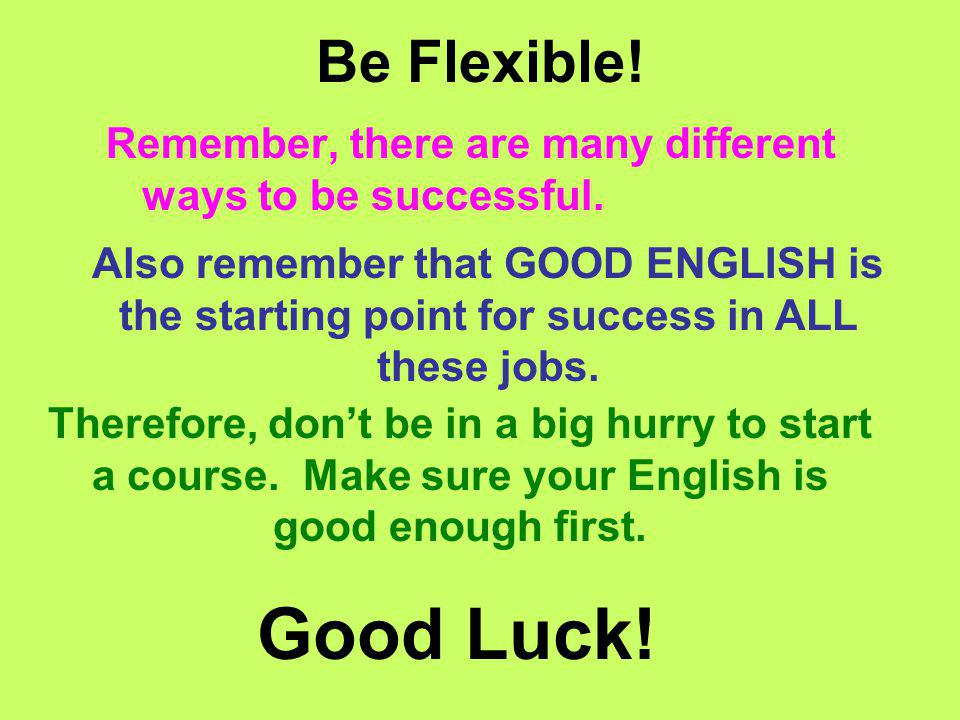 Be Flexible! Remember, there are many different ways to be successful. Good Luck! Also remember that GOOD ENGLISH is the starting point for success in