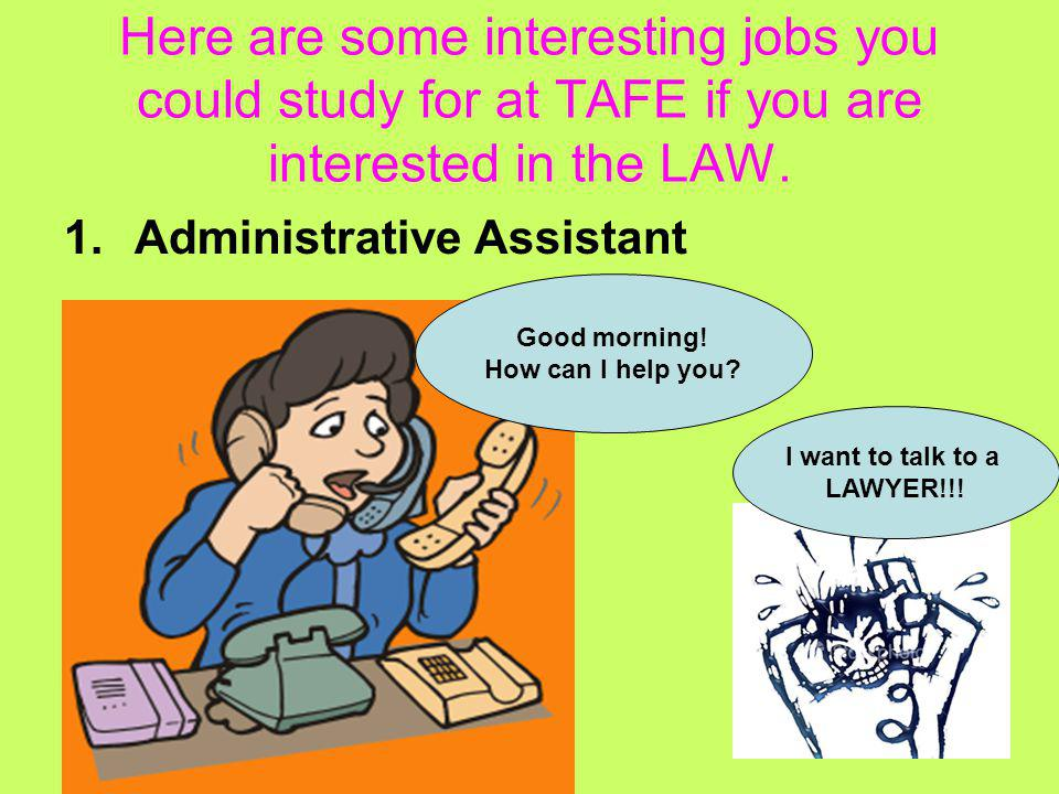 Here are some interesting jobs you could study for at TAFE if you are interested in the LAW. 1.Administrative Assistant I want to talk to a LAWYER!!!