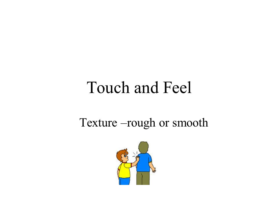 Touch and Feel Texture –rough or smooth