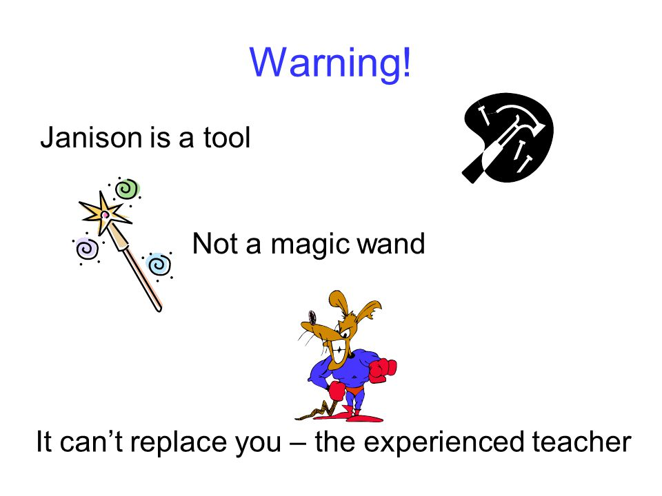 Warning! Janison is a tool Not a magic wand It can't replace you – the experienced teacher