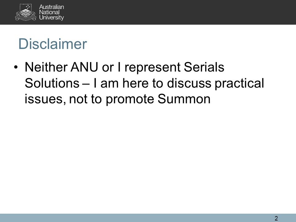 Disclaimer Neither ANU or I represent Serials Solutions – I am here to discuss practical issues, not to promote Summon 2