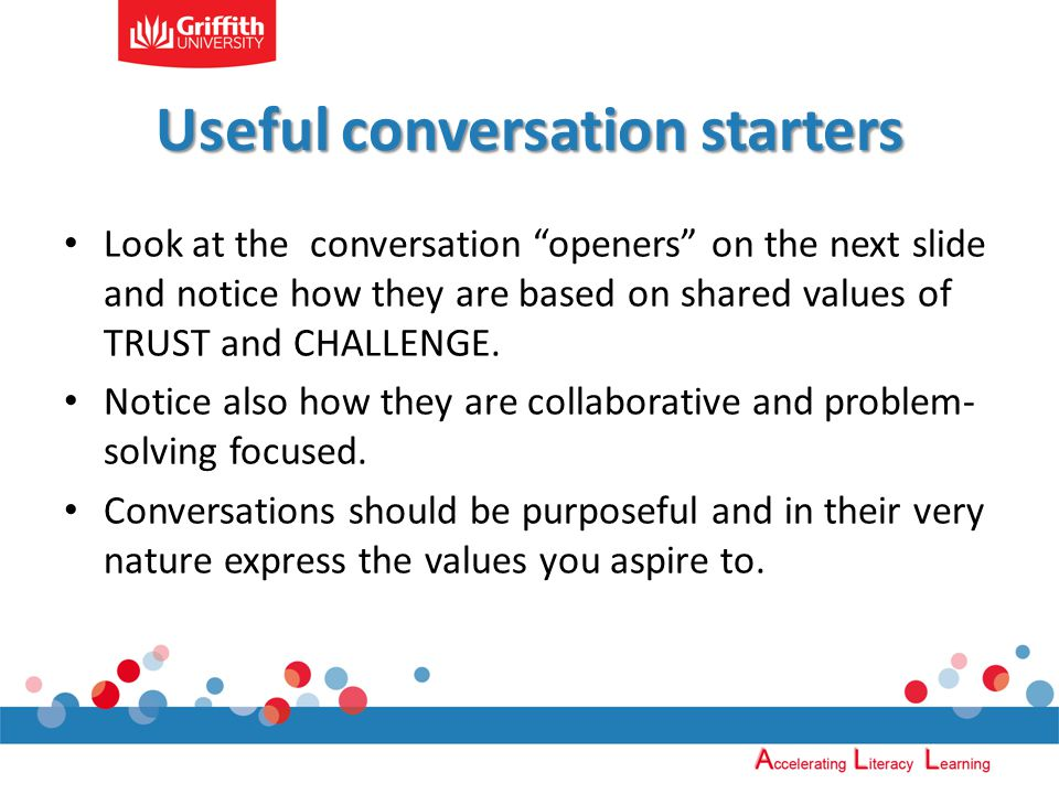 Useful conversation starters Look at the conversation openers on the next slide and notice how they are based on shared values of TRUST and CHALLENGE.