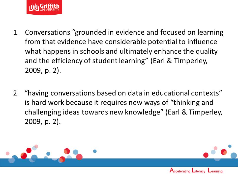 1.Conversations grounded in evidence and focused on learning from that evidence have considerable potential to influence what happens in schools and ultimately enhance the quality and the efficiency of student learning (Earl & Timperley, 2009, p.