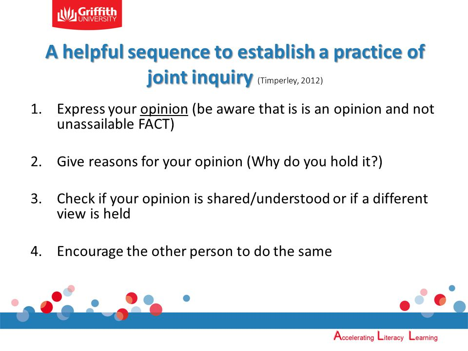 A helpful sequence to establish a practice of joint inquiry A helpful sequence to establish a practice of joint inquiry (Timperley, 2012) 1.Express your opinion (be aware that is is an opinion and not unassailable FACT) 2.Give reasons for your opinion (Why do you hold it ) 3.Check if your opinion is shared/understood or if a different view is held 4.Encourage the other person to do the same