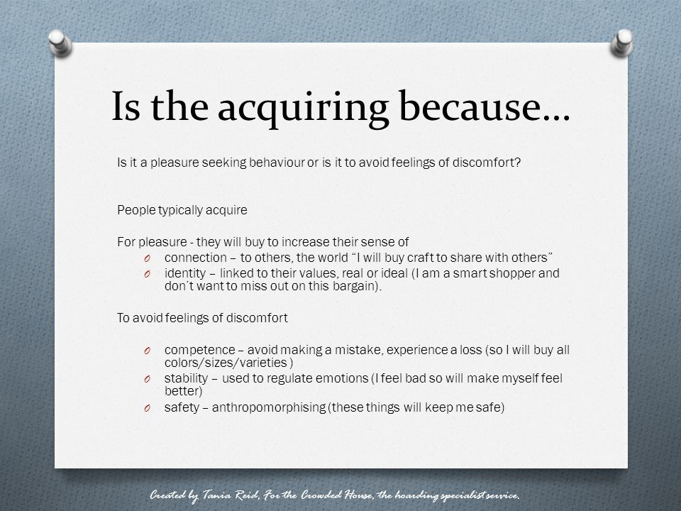 Is the acquiring because… Is it a pleasure seeking behaviour or is it to avoid feelings of discomfort? People typically acquire For pleasure - they wi