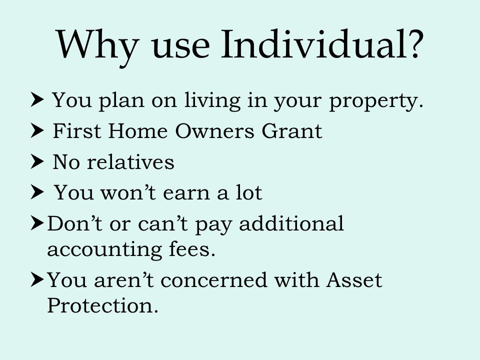 Why use Individual?  You plan on living in your property.  First Home Owners Grant  No relatives  You won't earn a lot  Don't or can't pay additi