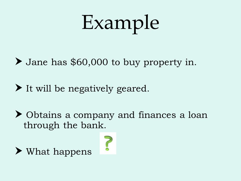 Example  Jane has $60,000 to buy property in.  It will be negatively geared.  Obtains a company and finances a loan through the bank.  What happen