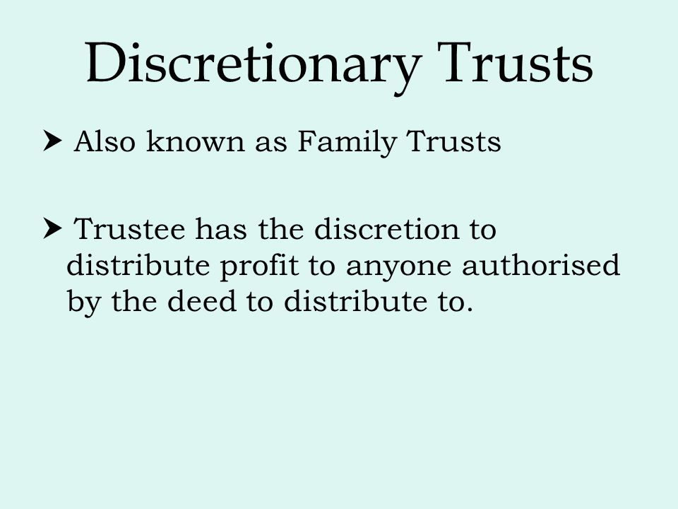 Discretionary Trusts  Also known as Family Trusts  Trustee has the discretion to distribute profit to anyone authorised by the deed to distribute to