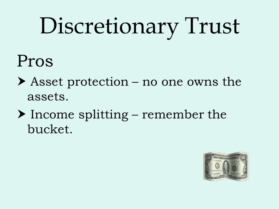 Discretionary Trust Pros  Asset protection – no one owns the assets.  Income splitting – remember the bucket.
