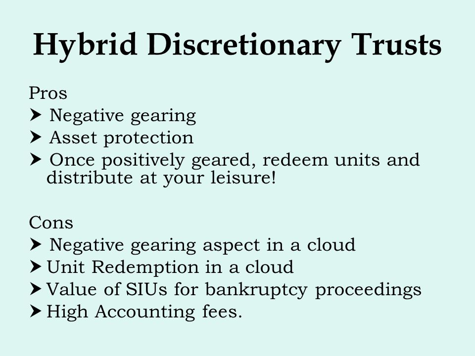Hybrid Discretionary Trusts Pros  Negative gearing  Asset protection  Once positively geared, redeem units and distribute at your leisure! Cons  N