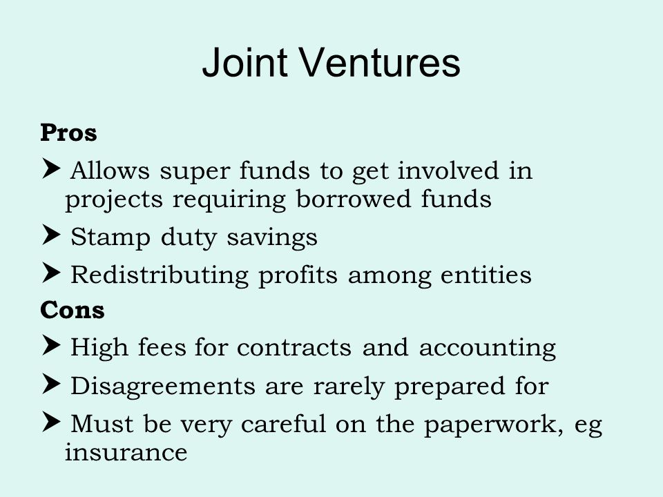 Joint Ventures Pros  Allows super funds to get involved in projects requiring borrowed funds  Stamp duty savings  Redistributing profits among enti