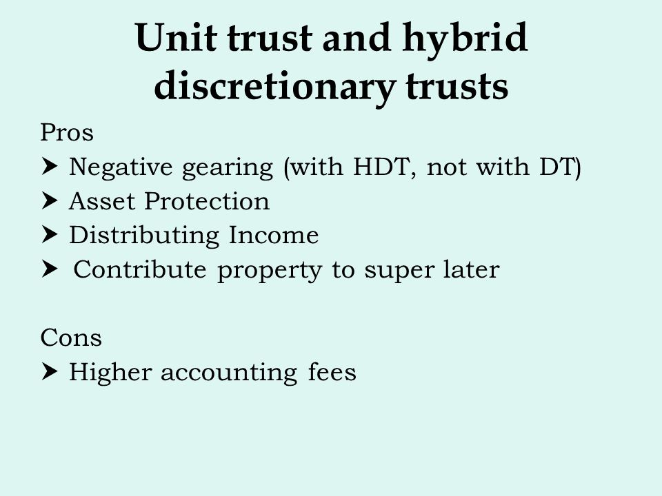 Unit trust and hybrid discretionary trusts Pros  Negative gearing (with HDT, not with DT)  Asset Protection  Distributing Income  Contribute prope
