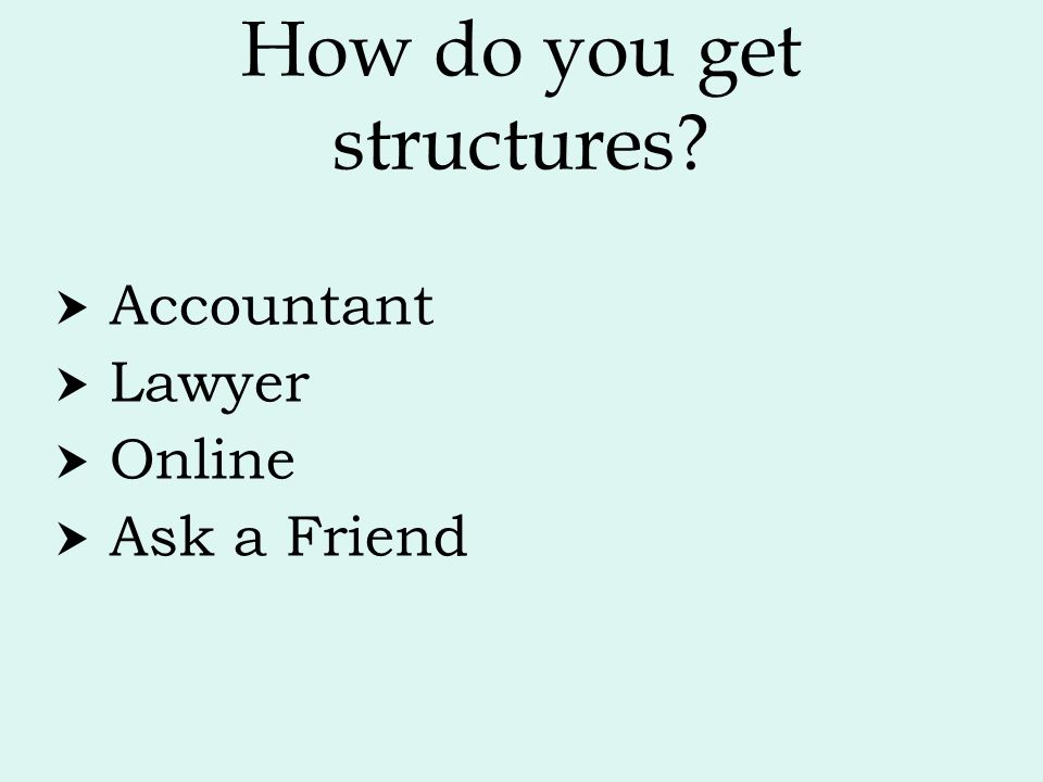 How do you get structures?  Accountant  Lawyer  Online  Ask a Friend
