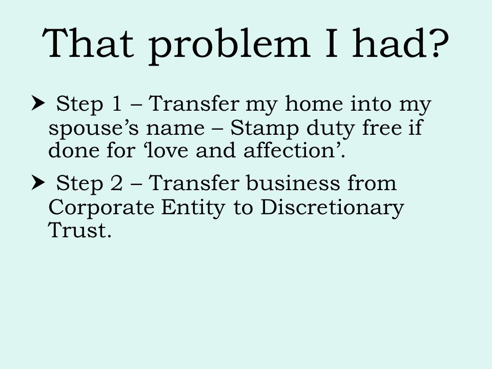 That problem I had?  Step 1 – Transfer my home into my spouse's name – Stamp duty free if done for 'love and affection'.  Step 2 – Transfer business