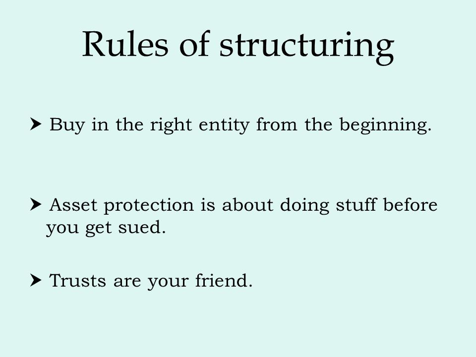 Rules of structuring  Buy in the right entity from the beginning.  Asset protection is about doing stuff before you get sued.  Trusts are your frie