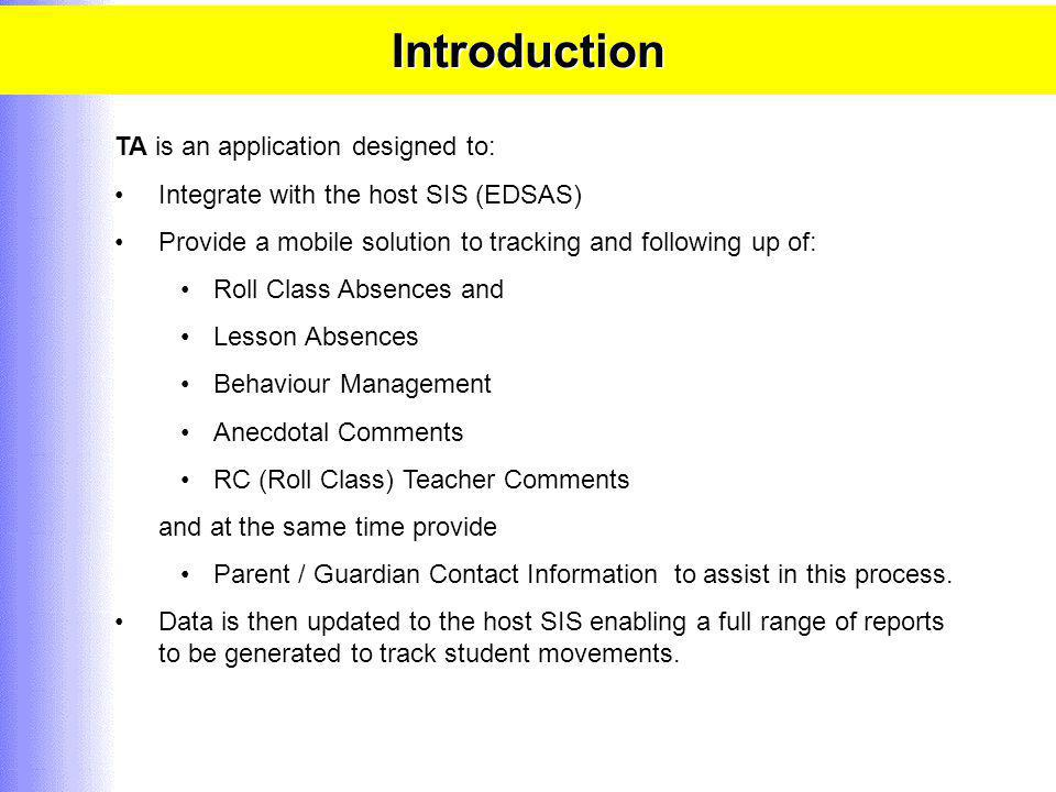 Introduction TA is an application designed to: Integrate with the host SIS (EDSAS) Provide a mobile solution to tracking and following up of: Roll Class Absences and Lesson Absences Behaviour Management Anecdotal Comments RC (Roll Class) Teacher Comments and at the same time provide Parent / Guardian Contact Information to assist in this process.