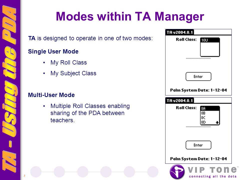 3 Modes within TA Manager Single User Mode My Roll Class My Subject Class TA is designed to operate in one of two modes: Multi-User Mode Multiple Roll Classes enabling sharing of the PDA between teachers.