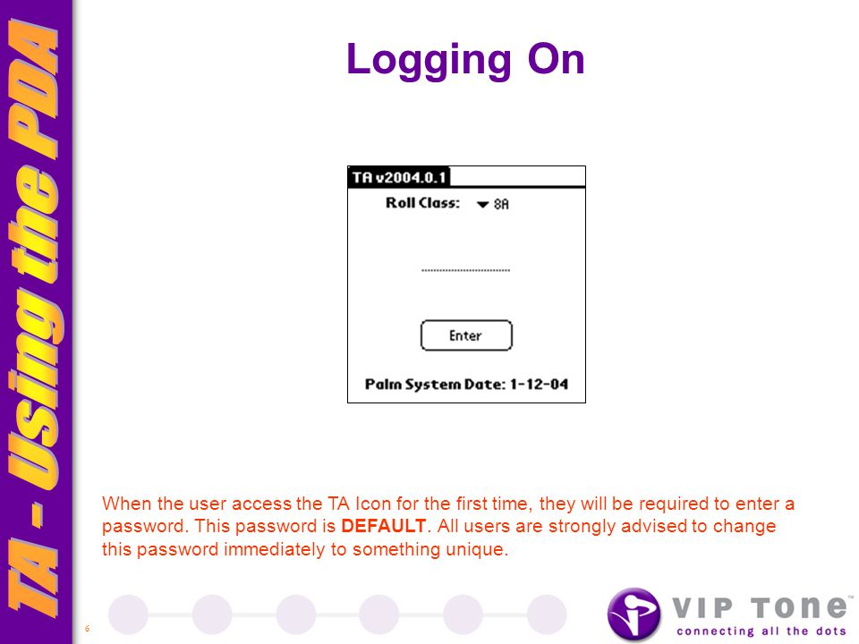 6 Logging On When the user access the TA Icon for the first time, they will be required to enter a password.