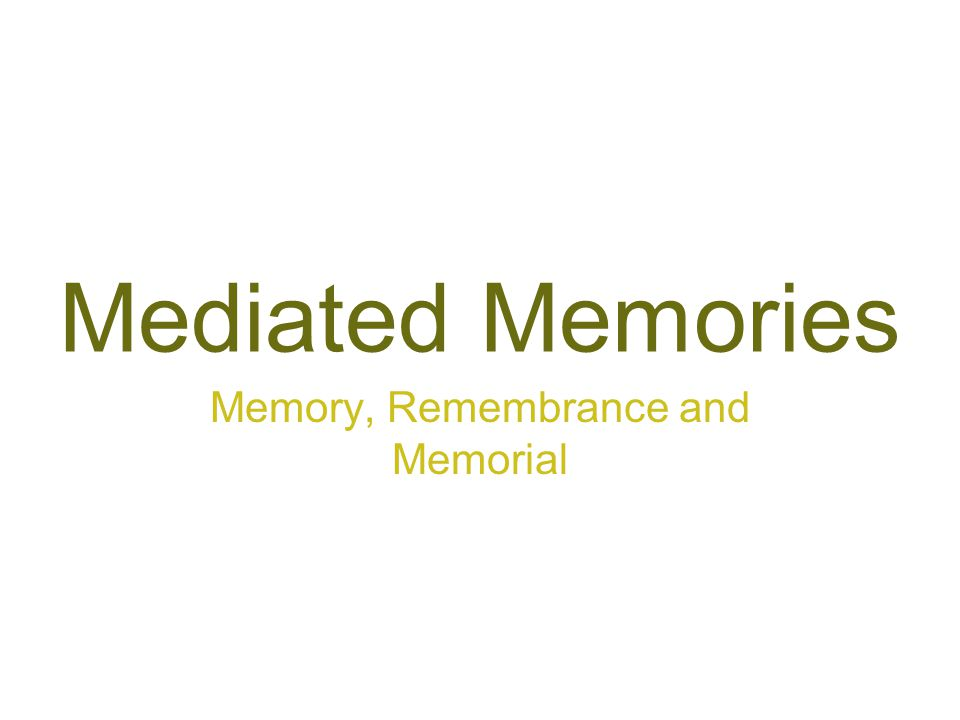 Mediated Memories Memory, Remembrance and Memorial