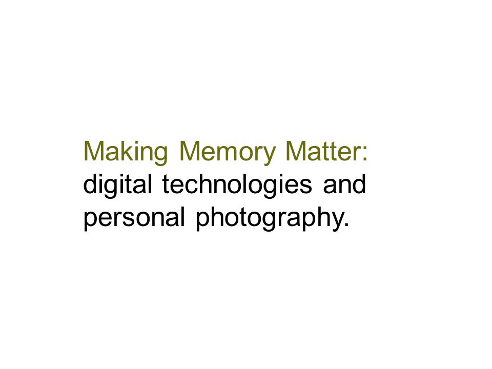 Making Memory Matter: digital technologies and personal photography.