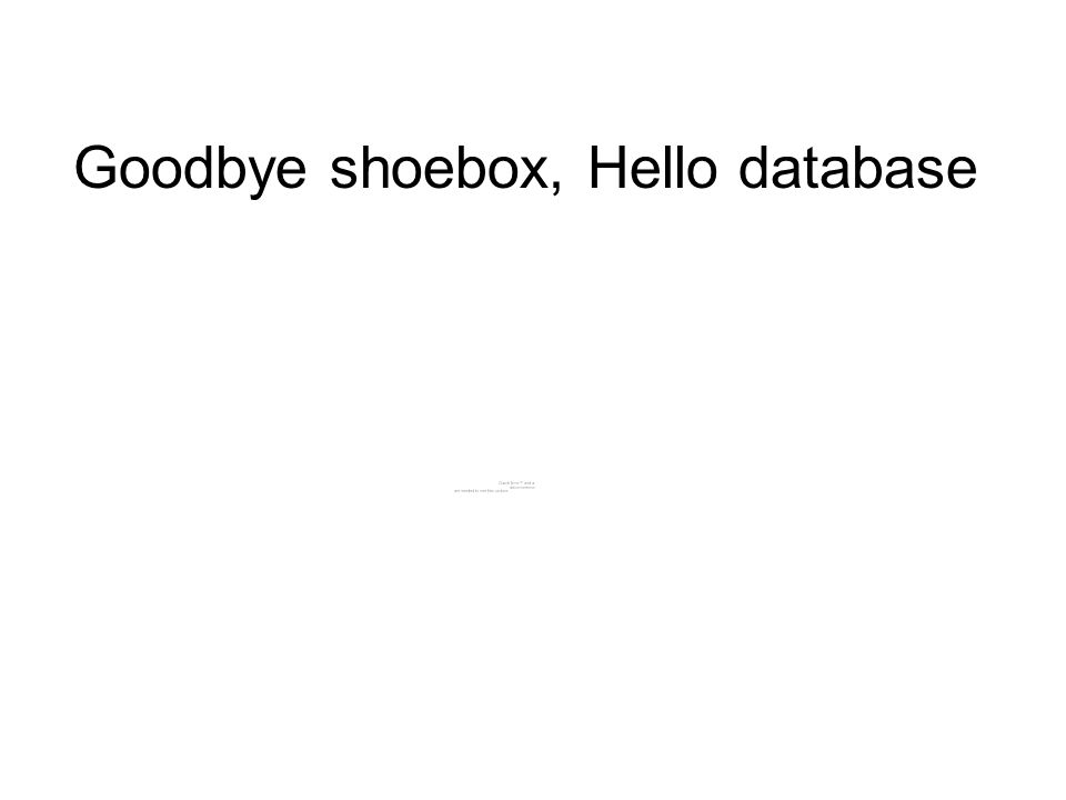 Goodbye shoebox, Hello database