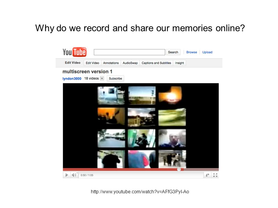 http://www.youtube.com/watch?v=AFfG3PyI-Ao Why do we record and share our memories online?