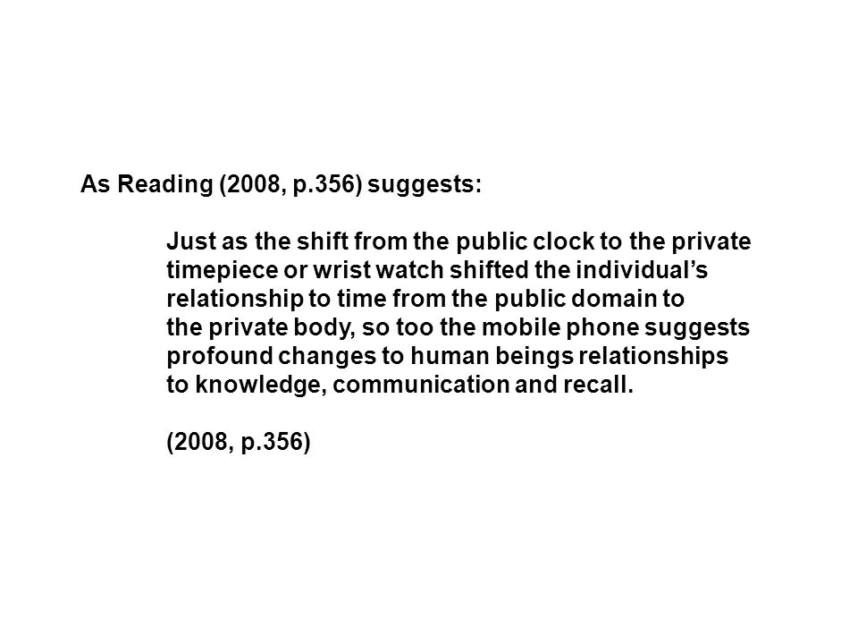 As Reading (2008, p.356) suggests: Just as the shift from the public clock to the private timepiece or wrist watch shifted the individual's relationsh