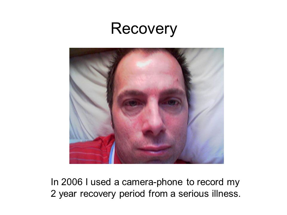 Recovery In 2006 I used a camera-phone to record my 2 year recovery period from a serious illness.